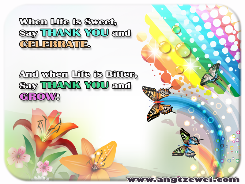 When Life is Sweet say Thank You and Celebrate and When Life is Bitter say Thank You and Grow.